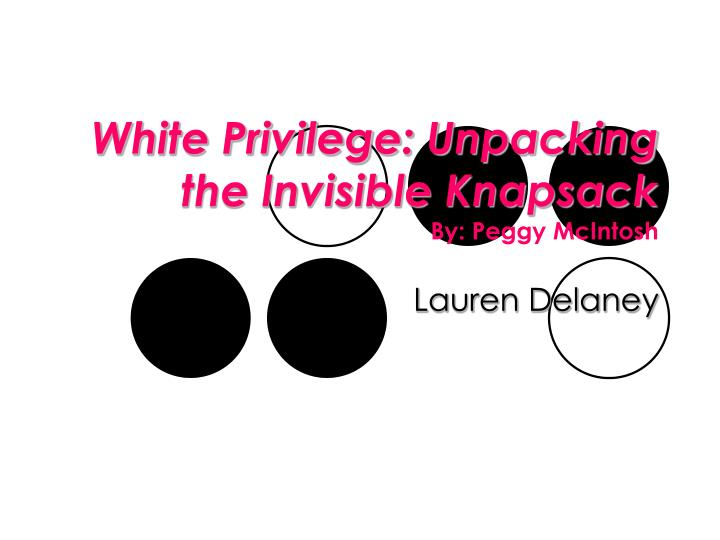 "6 peggy mcintosh unpacking the invisible knapsack of white privilege Peggy mcintosh formulated that technique ""unpacking the invisible knapsack: the invention of white privilege pedagogy,"" resembles the titles to some of."